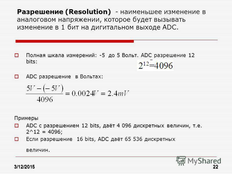 Разрешение (Resolution) Разрешение (Resolution) - наименьшее изменение в аналоговом напряжении, которое будет вызывать изменение в 1 бит на дигитальном выходе АDC. Полная шкала измерений: -5 до 5 Вольт. ADC 12 bits: Полная шкала измерений: -5 до 5 Во