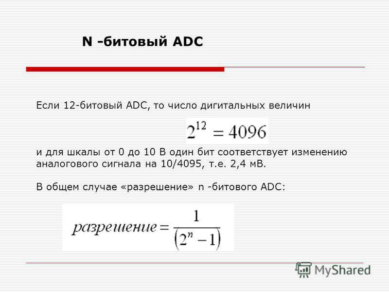 N -битовый АDC Если 12-битовый АDC, то число дигитальных величин и для шкалы от 0 до 10 В один бит соответствует изменению аналогового сигнала на 10/4095, т.е. 2,4 мВ. В общем случае «разрешение» n -битового АDC: