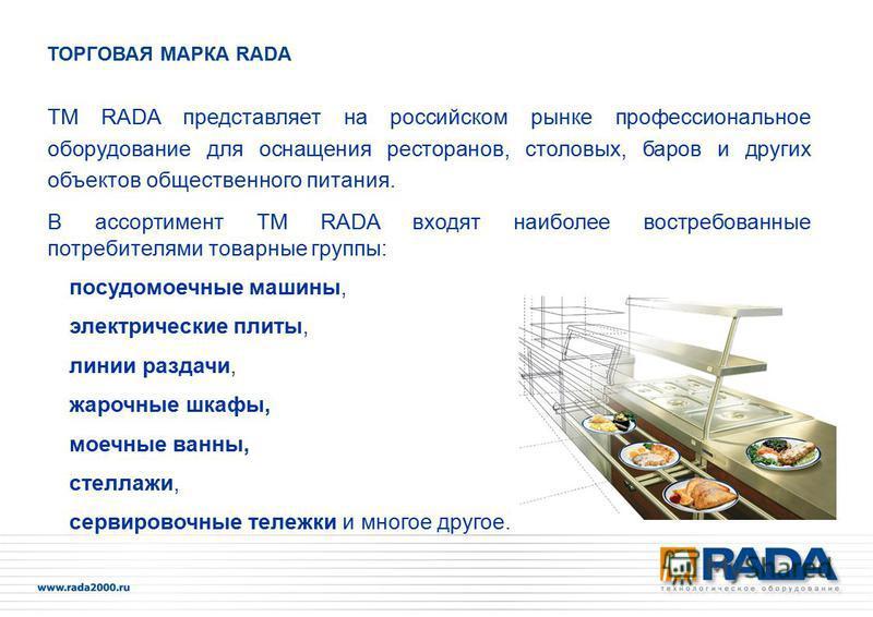 ТМ RADA представляет на российском рынке профессиональное оборудование для оснащения ресторанов, столовых, баров и других объектов общественного питания. В ассортимент TM RADA входят наиболее востребованные потребителями товарные группы: посудомоечны