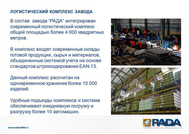 В состав завода РАДА интегрирован современный логистический комплекс общей площадью более 4 000 квадратных метров. В комплекс входят современные склады готовой продукции, сырья и материалов, объединенные системой учета на основе стандартов штрихкодир