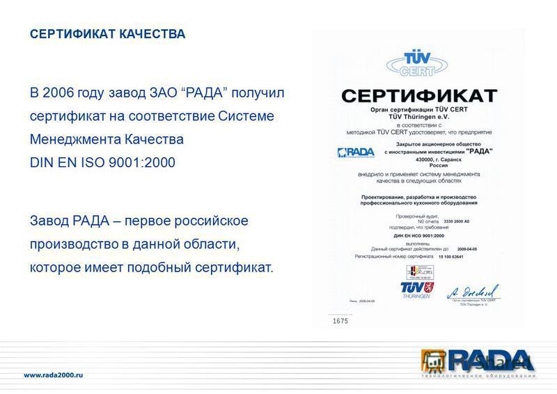 В 2006 году завод ЗАО РАДА получил сертификат на соответствие Системе Менеджмента Качества DIN EN ISO 9001:2000 Завод РАДА – первое российское производство в данной области, которое имеет подобный сертификат. СЕРТИФИКАТ КАЧЕСТВА