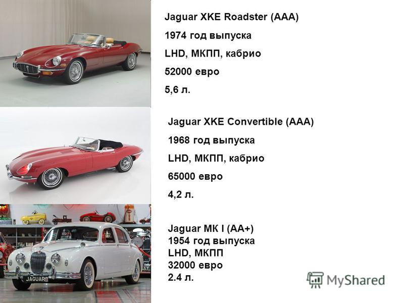 Jaguar XKE Roadster (ААА) 1974 год выпуска LHD, МКПП, каприо 52000 евро 5,6 л. Jaguar XKE Convertible (ААА) 1968 год выпуска LHD, МКПП, каприо 65000 евро 4,2 л. Jaguar МК I (АА+) 1954 год выпуска LHD, МКПП 32000 евро 2.4 л.