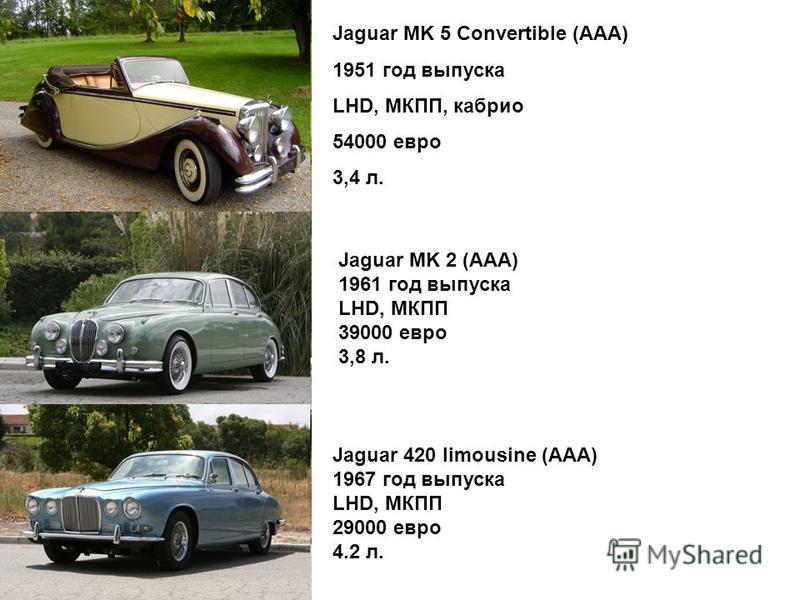 Jaguar MK 5 Convertible (ААА) 1951 год выпуска LHD, МКПП, каприо 54000 евро 3,4 л. Jaguar MK 2 (ААА) 1961 год выпуска LHD, МКПП 39000 евро 3,8 л. Jaguar 420 limousine (ААА) 1967 год выпуска LHD, МКПП 29000 евро 4.2 л.