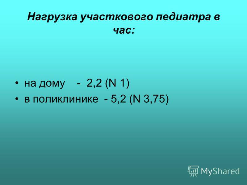 Нагрузка участкового педиатра в час: на дому - 2,2 (N 1) в поликлинике - 5,2 (N 3,75)