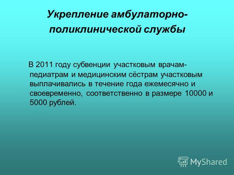 Укрепление амбулаторно- поликлинической службы В 2011 году субвенции участковым врачам- педиатрам и медицинским сёстрам участковым выплачивались в течение года ежемесячно и своевременно, соответственно в размере 10000 и 5000 рублей.