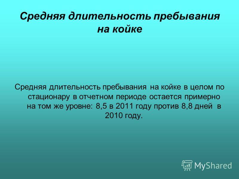 Средняя длительность пребывания на койке Средняя длительность пребывания на койке в целом по стационару в отчетном периоде остается примерно на том же уровне: 8,5 в 2011 году против 8,8 дней в 2010 году.