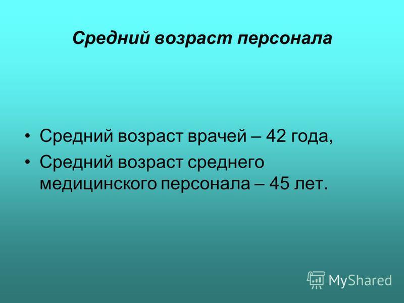Средний возраст персонала Средний возраст врачей – 42 года, Средний возраст среднего медицинского персонала – 45 лет.
