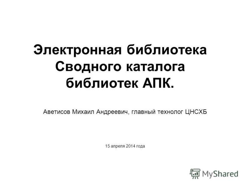 Электронная библиотека Сводного каталога библиотек АПК. Аветисов Михаил Андреевич, главный технолог ЦНСХБ 15 апреля 2014 года