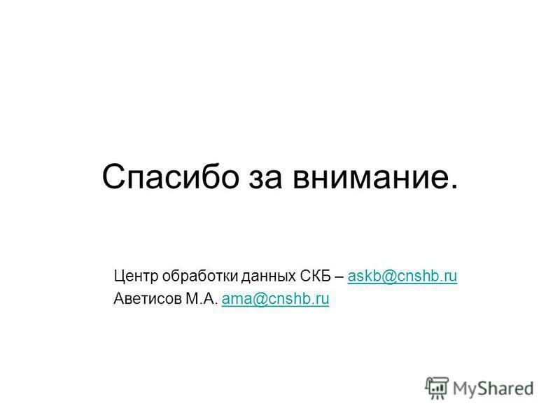 Спасибо за внимание. Центр обработки данных СКБ – askb@cnshb.ruaskb@cnshb.ru Аветисов М.А. ama@cnshb.ruama@cnshb.ru