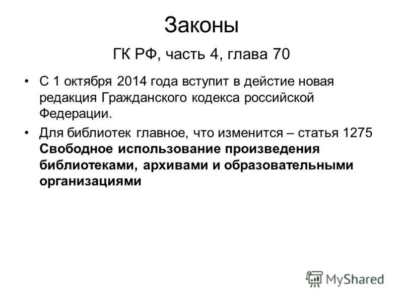 С 1 октября 2014 года вступит в действие новая редакция Гражданского кодекса российской Федерации. Для библиотек главное, что изменится – статья 1275 Свободное использование произведения библиотеками, архивами и образовательными организациями Законы