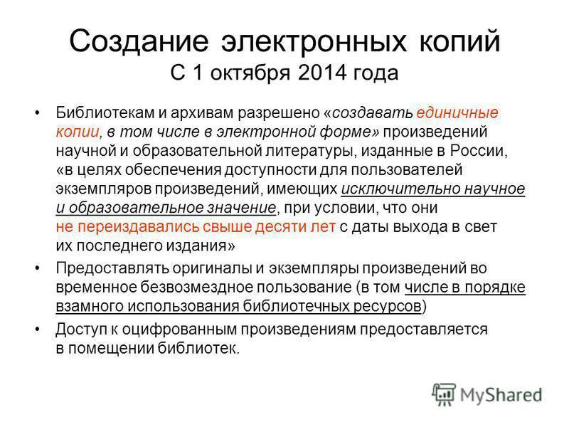 Создание электронных копий С 1 октября 2014 года Библиотекам и архивам разрешено «создавать единичные копии, в том числе в электронной форме» произведений научной и образовательной литературы, изданные в России, «в целях обеспечения доступности для п