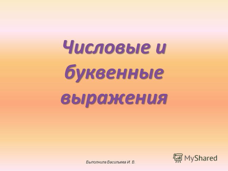 Числовые и буквенные выражения Выполнила Васильева И. В.