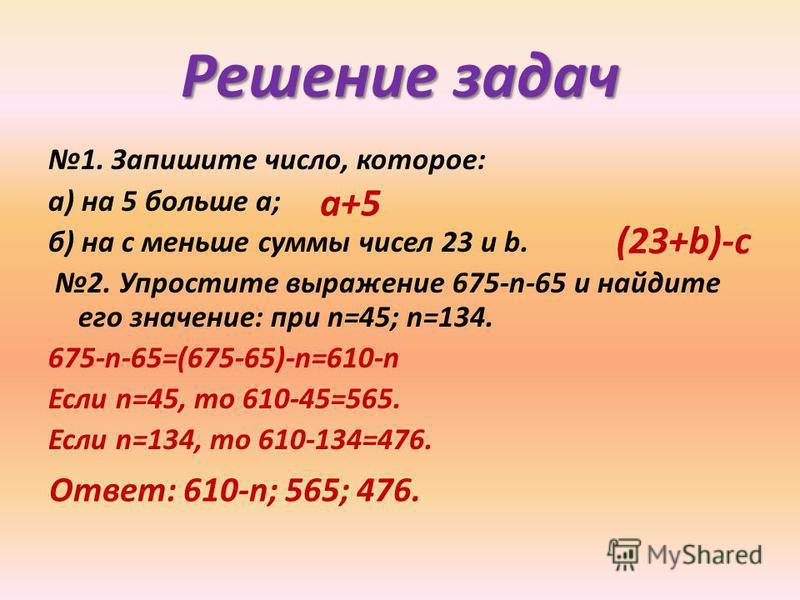 Решение задач 1. Запишите число, которое: а) на 5 больше а; б) на с меньше суммы чисел 23 и b. 2. Упростите выражение 675-n-65 и найдите его значение: при n=45; n=134. 675-n-65=(675-65)-n=610-n Если n=45, то 610-45=565. Если n=134, то 610-134=476. а+