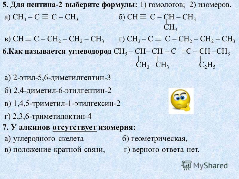5. Для пентина-2 выберите формулы: 1) гомологов; 2) изомеров. а) CH 3 – C C – CH 3 б) CH C – CH – CH 3 CH 3 в) CH C – CH 2 – CH 2 – CH 3 г) CH 3 – C C – CH 2 – CH 2 – CH 3 6. Как называется углеводород CH 3 – CH– CH – C C – CH –CH 3 СH 3 CH 3 C 2 H 5