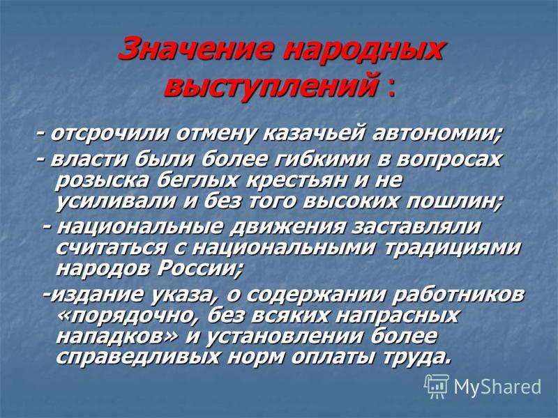 Значение народных выступлений : - отсрочили отмену казачьей автономии; - власти были более гибкими в вопросах розыска беглых крестьян и не усиливали и без того высоких пошлин; - национальные движения заставляли считаться с национальными традициями на