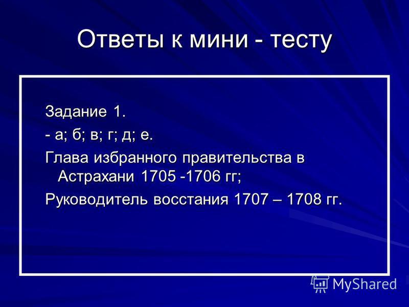 Ответы к мини - тесту Задание 1. - а; б; в; г; д; е. Глава избранного правительства в Астрахани 1705 -1706 гг; Руководитель восстания 1707 – 1708 гг.