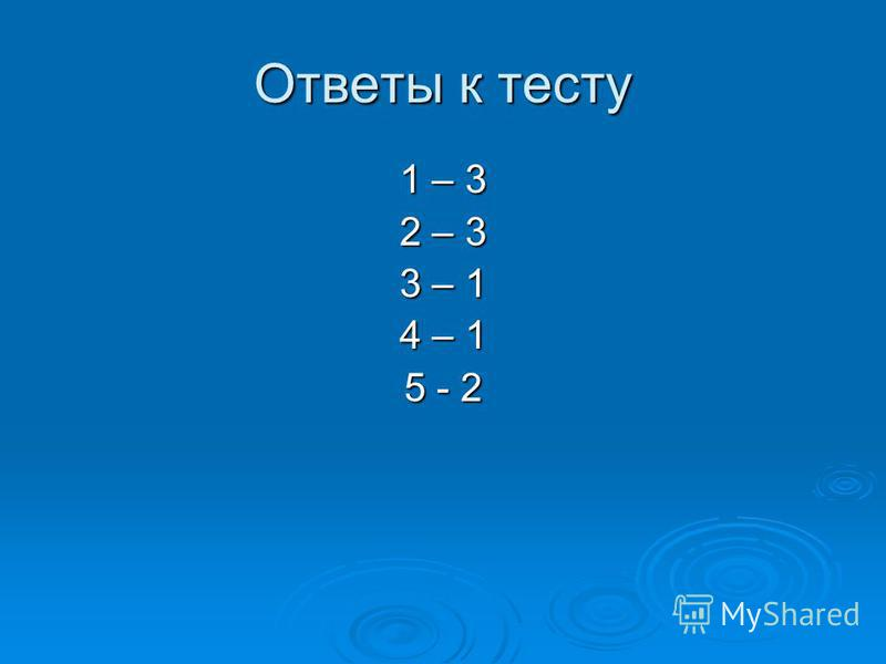 Ответы к тесту 1 – 3 2 – 3 3 – 1 4 – 1 5 - 2