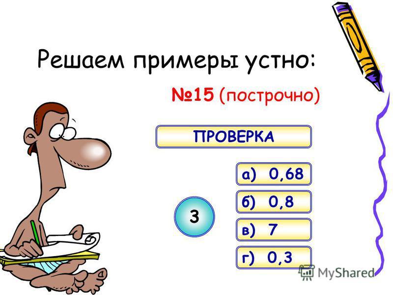 Решаем примеры устно: 15 (построчно) a) 0,68 б) 0,8 в) 7 г) 0,3 3 ПРОВЕРКА