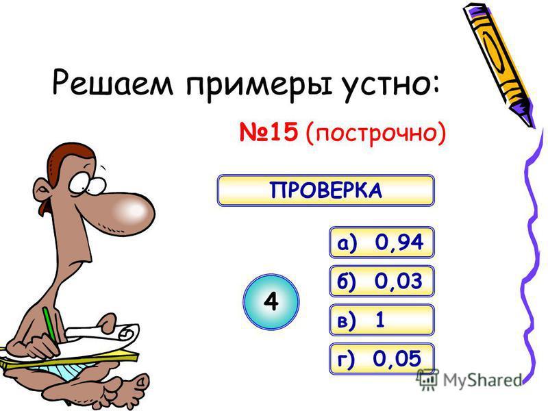 Решаем примеры устно: 15 (построчно) a) 0,94 б) 0,03 в) 1 г) 0,05 4 ПРОВЕРКА
