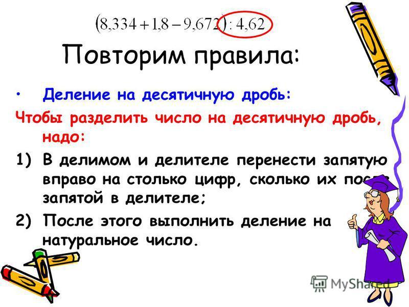 Деление на десятичную дробь: Чтобы разделить число на десятичную дробь, надо: 1)В делимом и делителе перенести запятую вправо на столько цифр, сколько их после запятой в делителе; 2)После этого выполнить деление на натуральное число.