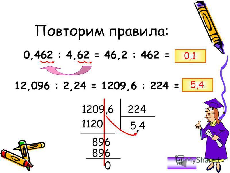 0,462 : 4,62 = 46,2 : 462 = 0,1 12,096 : 2,24 = 1209,6 : 224 = 1209,6224 1120 896 0 54, 5,4 Повторим правила:
