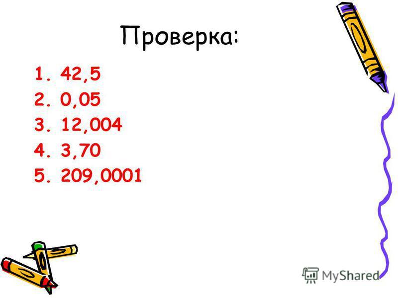 Проверка: 1.42,5 2.0,05 3.12,004 4.3,70 5.209,0001