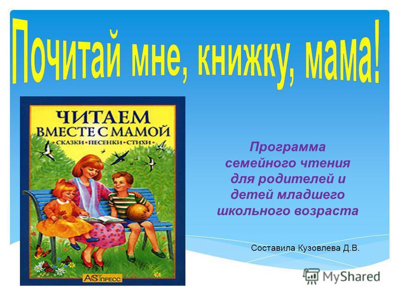 Программа семейного чтения для родителей и детей младшего школьного возраста Составила Кузовлева Д.В.