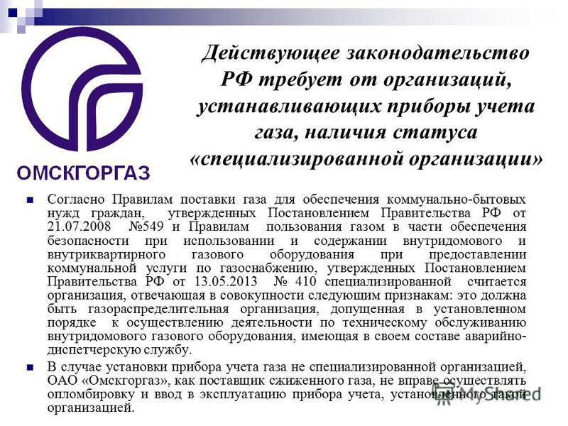 Действующее законодательство РФ требует от организаций, устанавливающих приборы учета газа, наличия статуса «специализированной организации» Согласно Правилам поставки газа для обеспечения коммунально-бытовых нужд граждан, утвержденных Постановлением