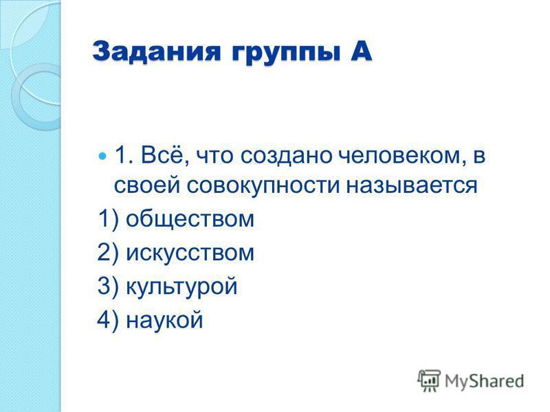 Задания группы А 1. Всё, что создано человеком, в своей совокупности называется 1) обществом 2) искусством 3) культурой 4) наукой