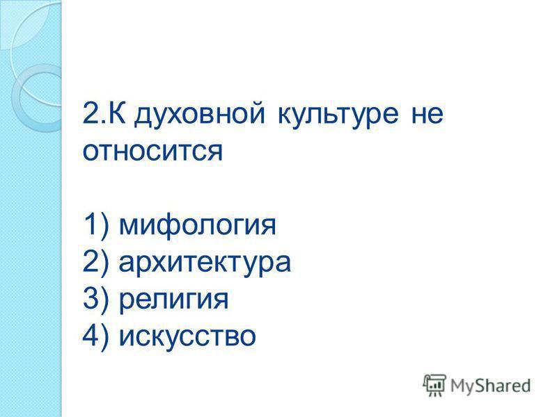 2. К духовной культуре не относится 1) мифология 2) архитектура 3) религия 4) искусство