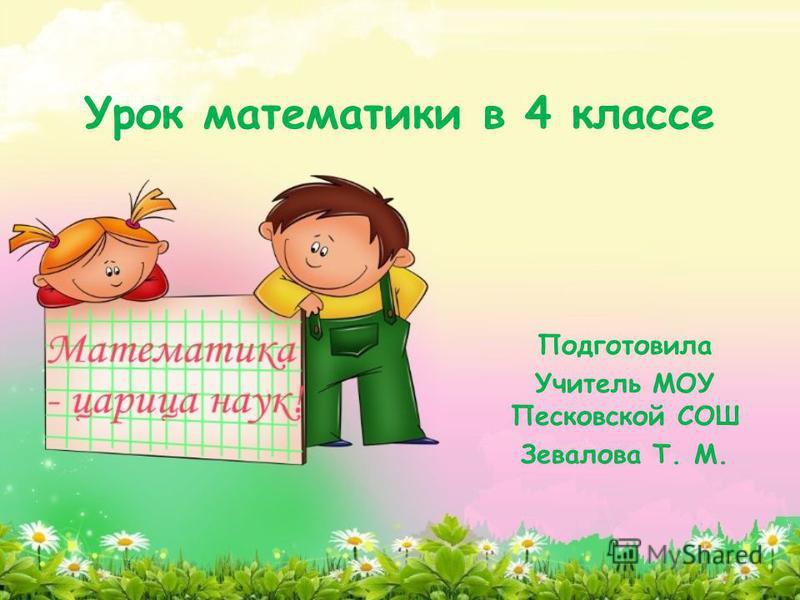 Урок математики в 4 классе Подготовила Учитель МОУ Песковской СОШ Зевалова Т. М.