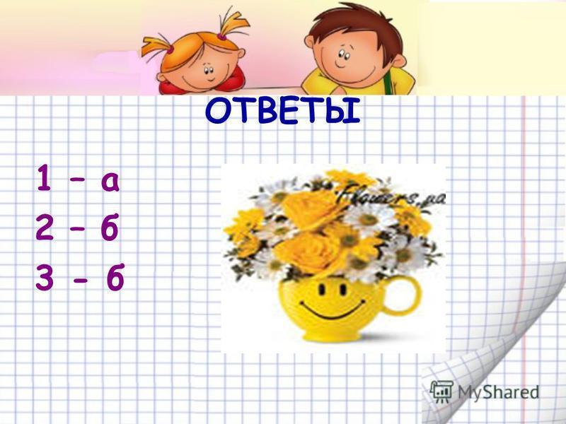 ОТВЕТЫ 1 – а 2 – б 3 - б
