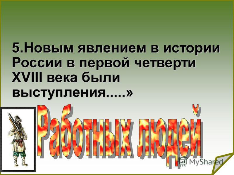 5. Новым явлением в истории России в первой четверти XVIII века были выступления.....»