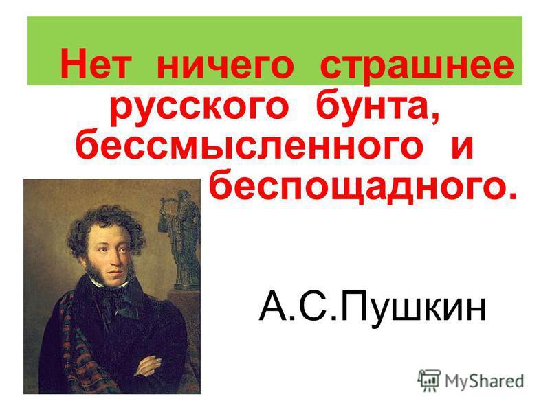 Нет ничего страшнее русского бунта, бессмысленного и беспощадного. А.С.Пушкин