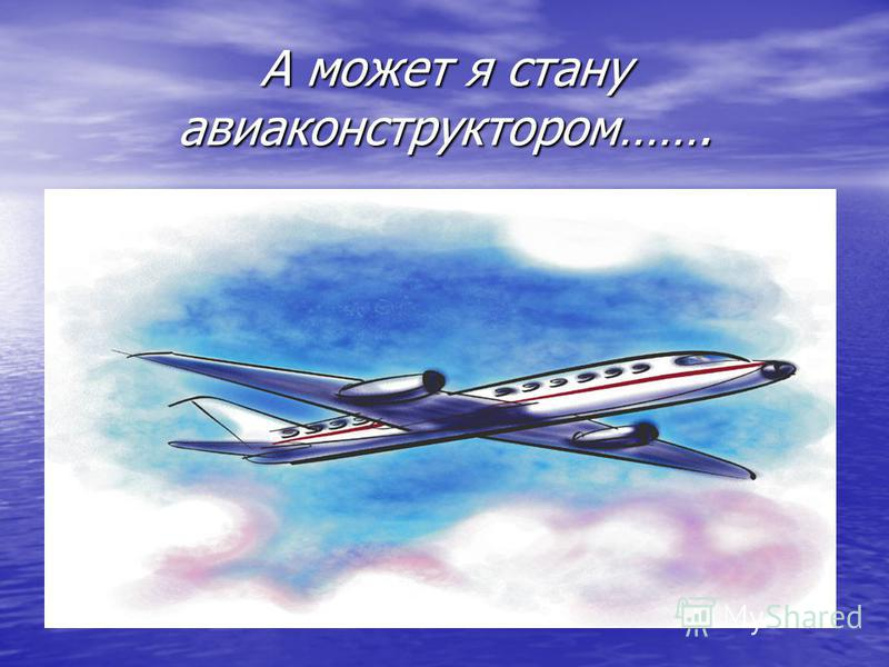 А может я стану авиаконструктором…….