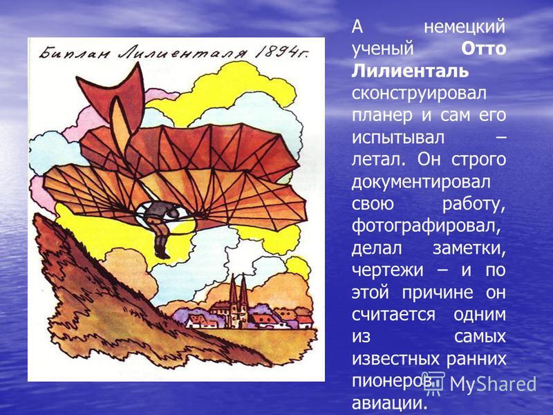А немецкий ученый Отто Лилиенталь сконструировал планер и сам его испытывал – летал. Он строго документировал свою работу, фотографировал, делал заметки, чертежи – и по этой причине он считается одним из самых известных ранних пионеров авиации.