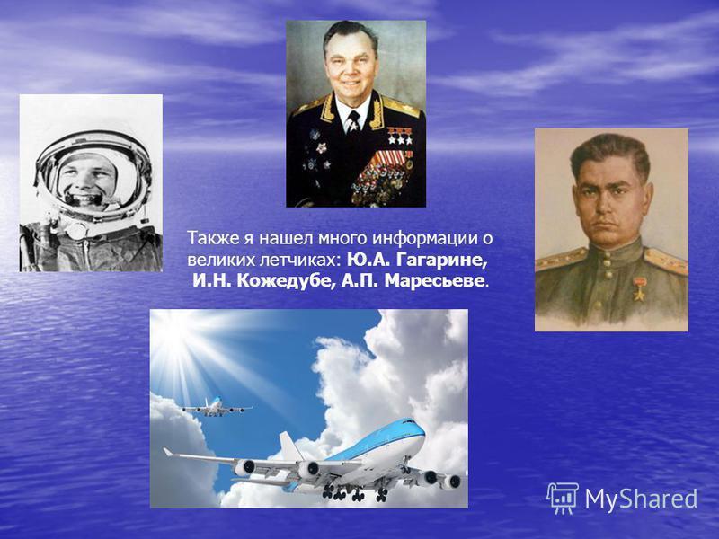 Также я нашел много информации о великих летчиках: Ю.А. Гагарине, И.Н. Кожедубе, А.П. Маресьеве.