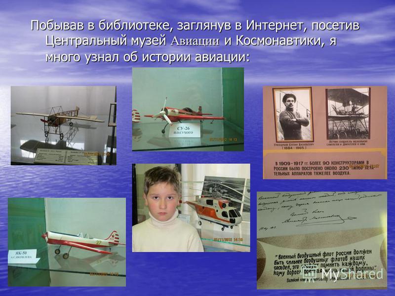 Побывав в библиотеке, заглянув в Интернет, посетив Центральный музей Авиации и Космонавтики, я много узнал об истории авиации: