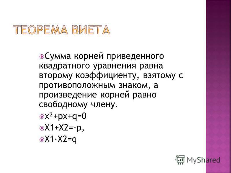Сумма корней приведенного квадратного уравнения равна второму коэффициенту, взятому с противоположным знаком, а произведение корней равно свободному члену. x²+px+q=0 X1+X2=-p, X1·X2=q