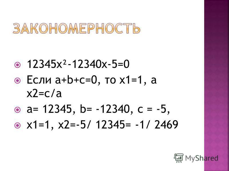 12345x²-12340x-5=0 Если a+b+c=0, то x1=1, а x2=с/а a= 12345, b= -12340, c = -5, x1=1, x2=-5/ 12345= -1/ 2469