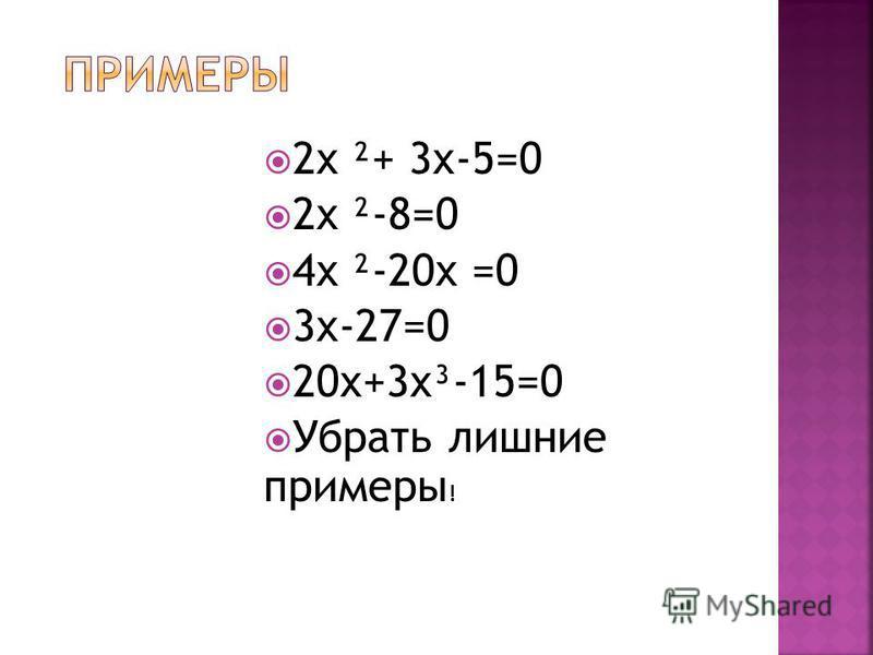 2x ²+ 3x-5=0 2x ²-8=0 4x ²-20x =0 3x-27=0 20x+3x³-15=0 Убрать лишние примеры !