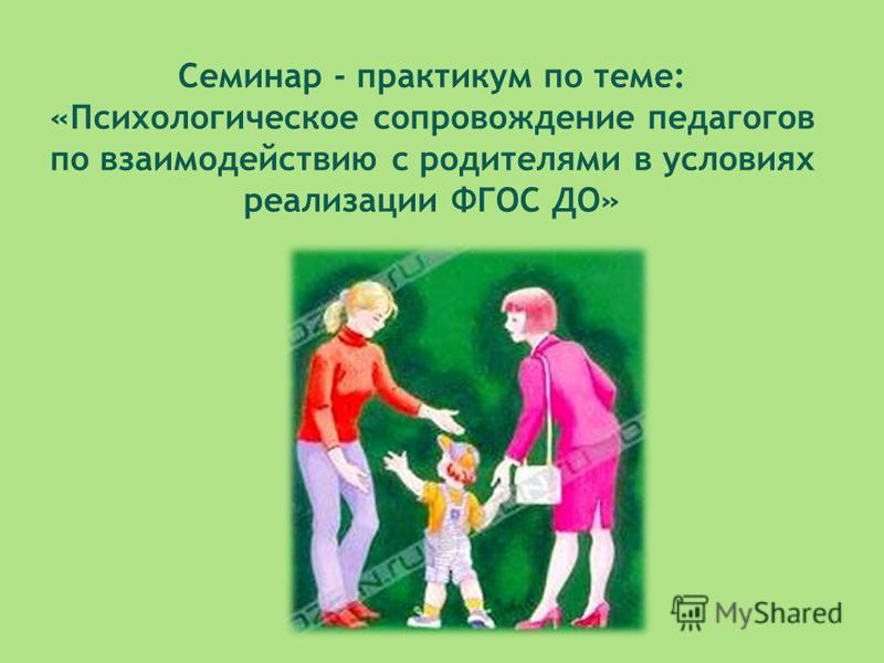 Семинар - практикум по теме: «Психологическое сопровождение педагогов по взаимодействию с родителями в условиях реализации ФГОС ДО»