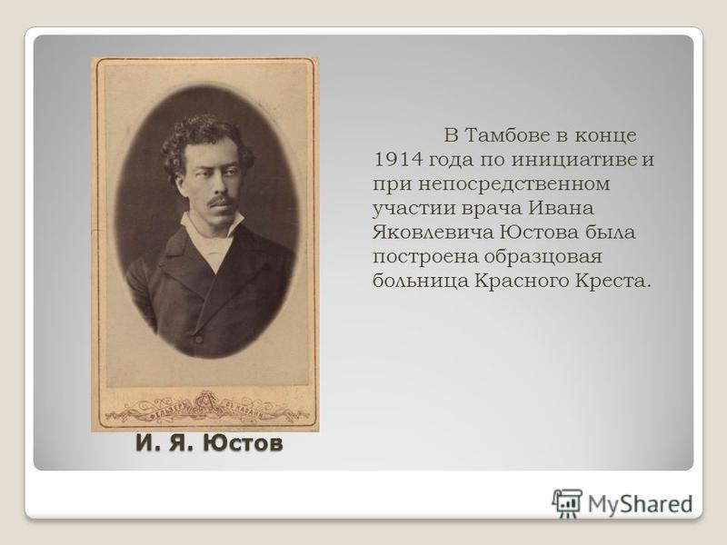 И. Я. Юстов В Тамбове в конце 1914 года по инициативе и при непосредственном участии врача Ивана Яковлевича Юстова была построена образцовая больница Красного Креста.