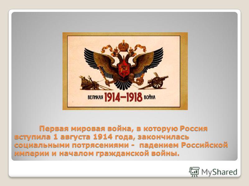 Первая мировая война, в которую Россия вступила 1 августа 1914 года, закончилась социальными потрясениями - падением Российской империи и началом гражданской войны.