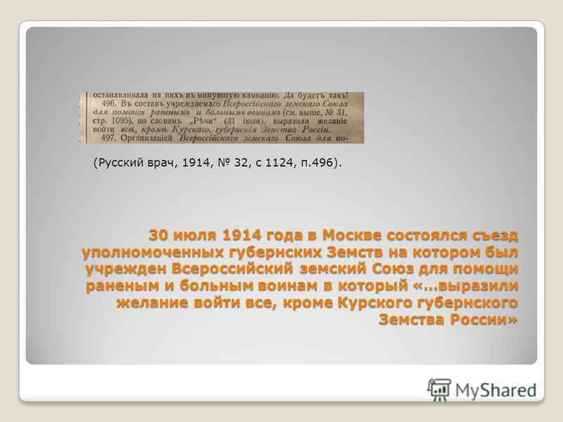 30 июля 1914 года в Москве состоялся съезд уполномоченных губернских Земств на котором был учрежден Всероссийский земский Союз для помощи раненым и больным воинам в который «…выразили желание войти все, кроме Курского губернского Земства России» (Рус