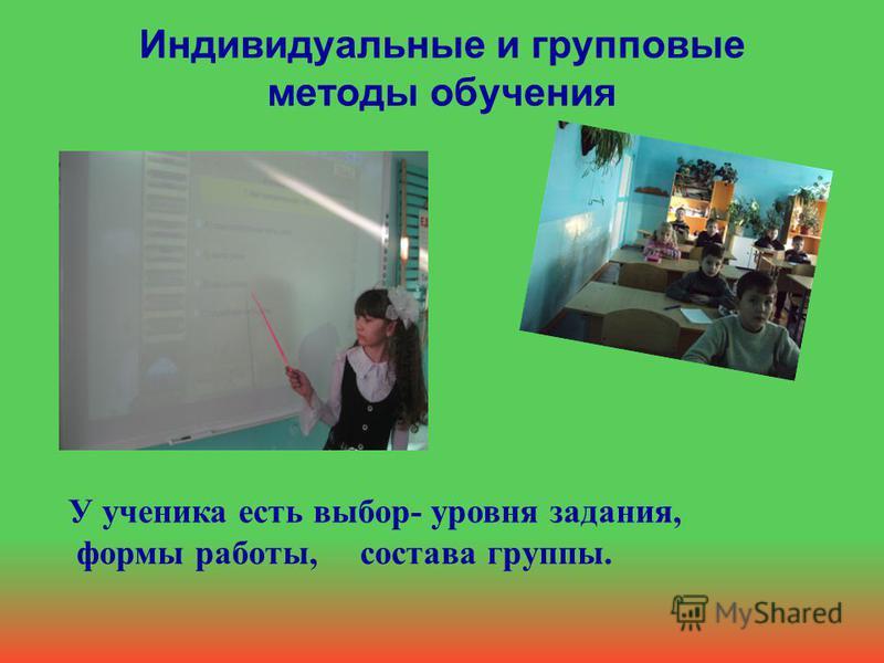 Индивидуальные и групповые методы обучения У ученика есть выбор- уровня задания, формы работы, состава группы.