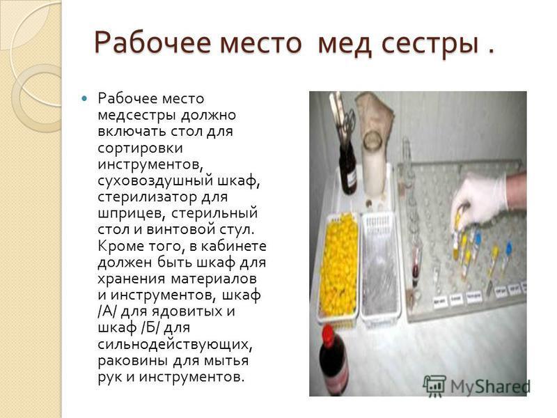 Рабочее место мед сестры. Рабочее место медсестры должно включать стол для сортировки инструментов, суховоздушный шкаф, стерилизатор для шприцев, стерильный стол и винтовой стул. Кроме того, в кабинете должен быть шкаф для хранения материалов и инстр