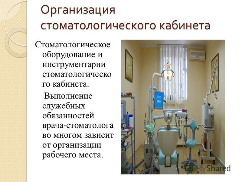 Организация стоматологического кабинета Стоматологическое оборудование и инструментарии стоматологического кабинета. Выполнение служебных обязанностей врача-стоматолога во многом зависит от организации рабочего места.