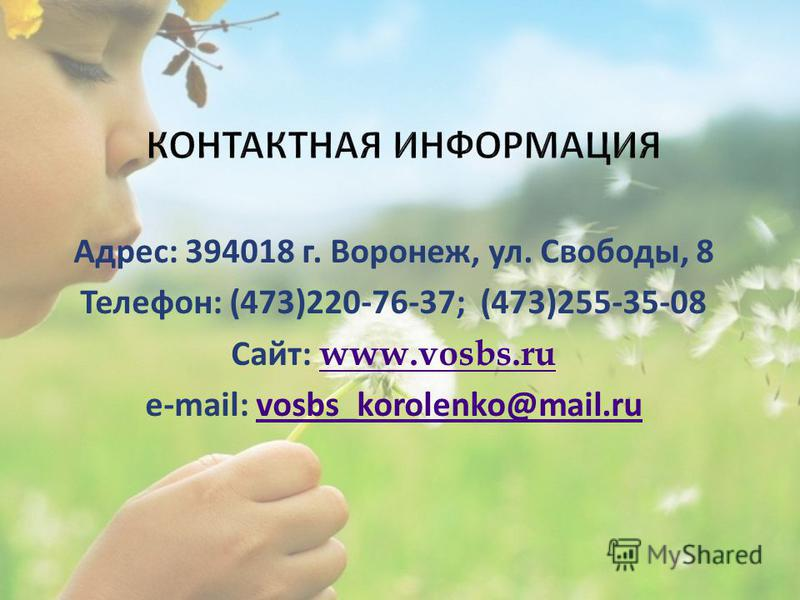 Адрес: 394018 г. Воронеж, ул. Свободы, 8 Телефон: (473)220-76-37; (473)255-35-08 Сайт: www.vosbs.ru www.vosbs.ru e-mail: vosbs_korolenko@mail.ruvosbs_korolenko@mail.ru