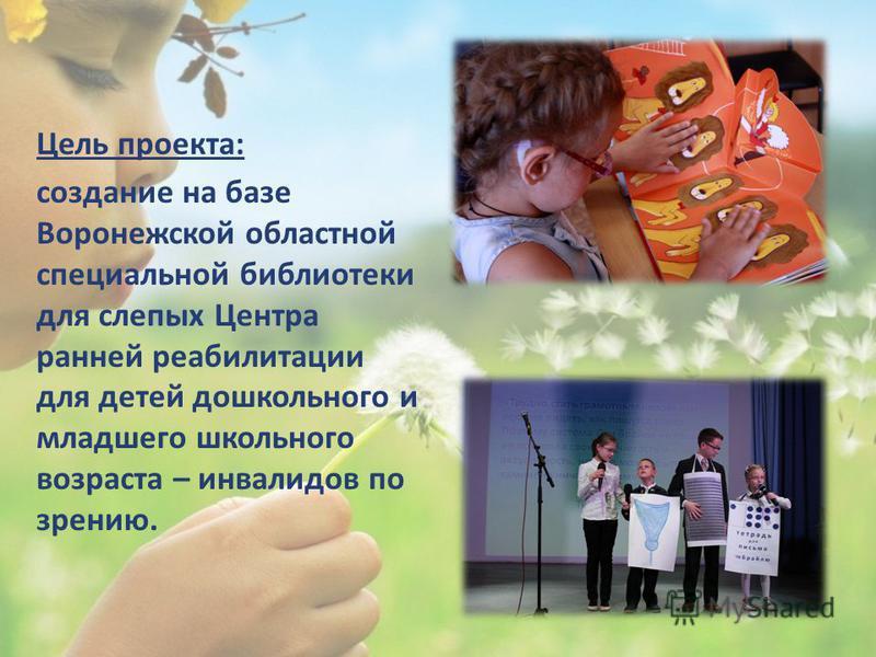 Цель проекта: создание на базе Воронежской областной специальной библиотеки для слепых Центра ранней реабилитации для детей дошкольного и младшего школьного возраста – инвалидов по зрению.